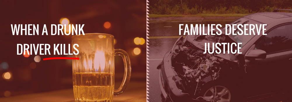 When a drunk driver kills; families deserve justice.